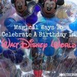 Magical Ways To Celebrate A Birthday At Walt Disney World