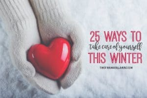 Winter can take a toll on our mind, body, and soul. Here are 25 Ways To Take Care Of Yourself This Winter.
